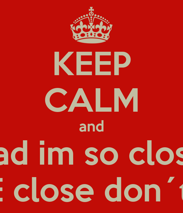 KEEP CALM and dad im so close I DONT CARE close don´t win ...