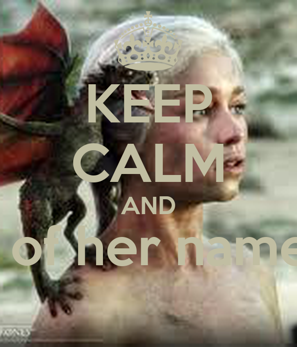 KEEP CALM AND Daenerys Stormborn of house Targaryen, 2nd of her name ...