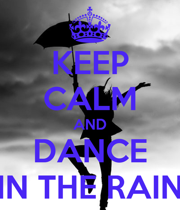 KEEP CALM AND DANCE IN THE RAIN - 158.6KB