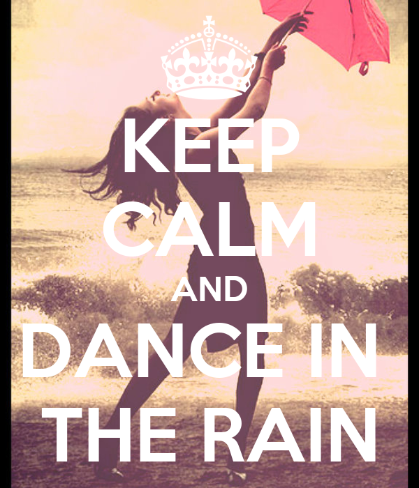KEEP CALM AND DANCE IN THE RAIN - 457.7KB