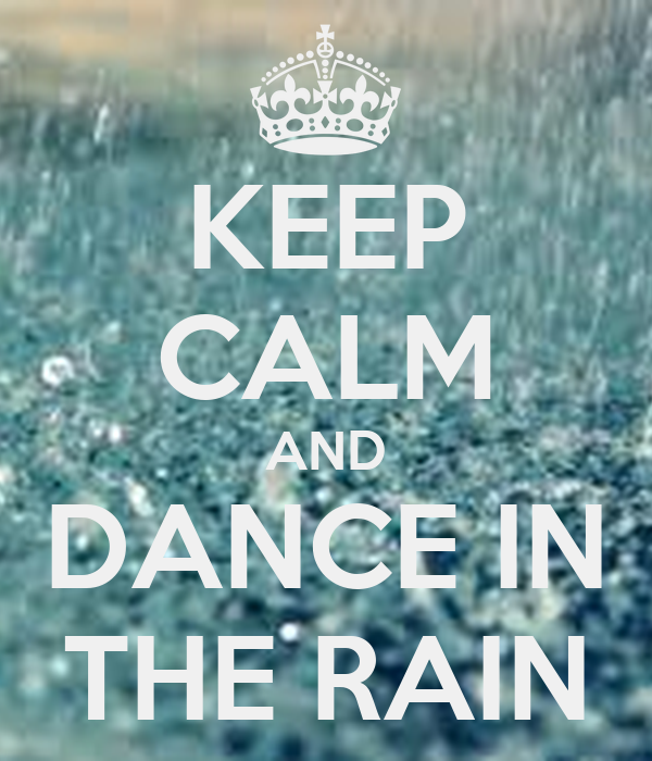KEEP CALM AND DANCE IN THE RAIN - 394.8KB