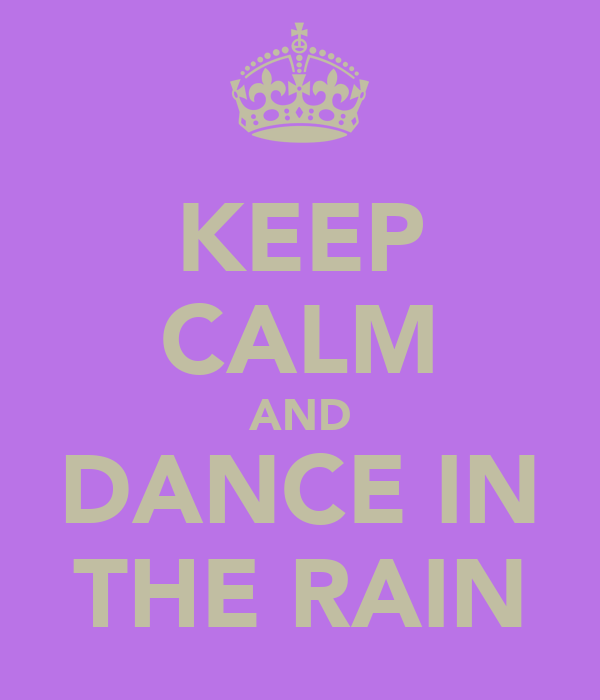 KEEP CALM AND DANCE IN THE RAIN - 33.9KB