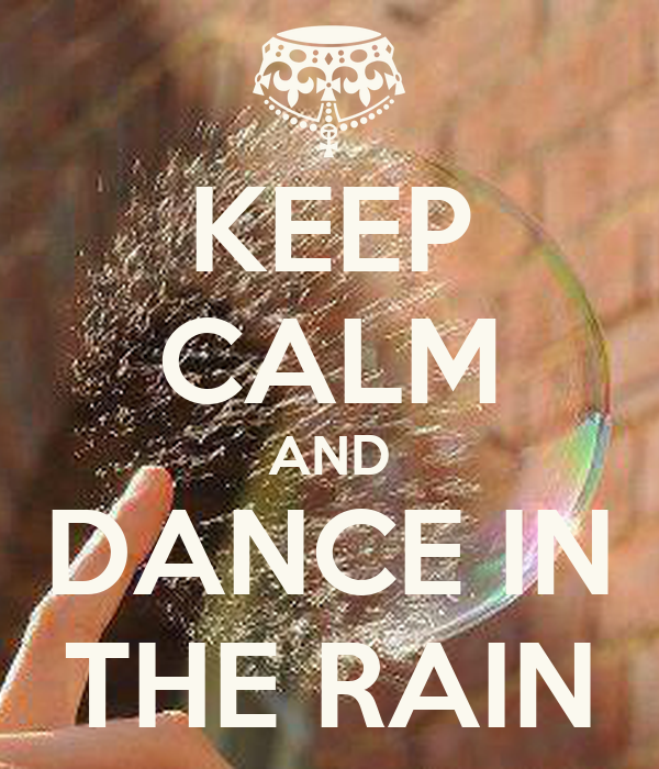 KEEP CALM AND DANCE IN THE RAIN - 521.9KB