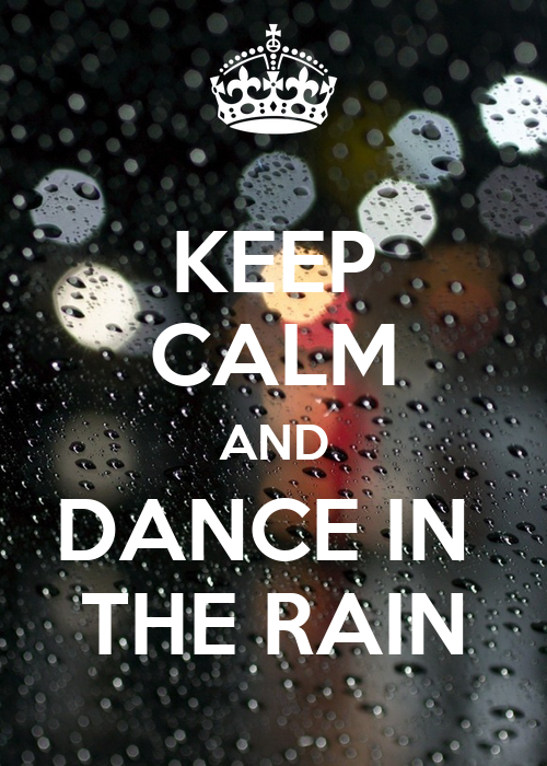 KEEP CALM AND DANCE IN THE RAIN - 526.1KB