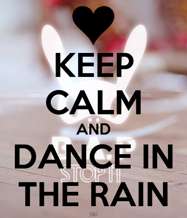 KEEP CALM AND DANCE IN THE RAIN - 327.2KB