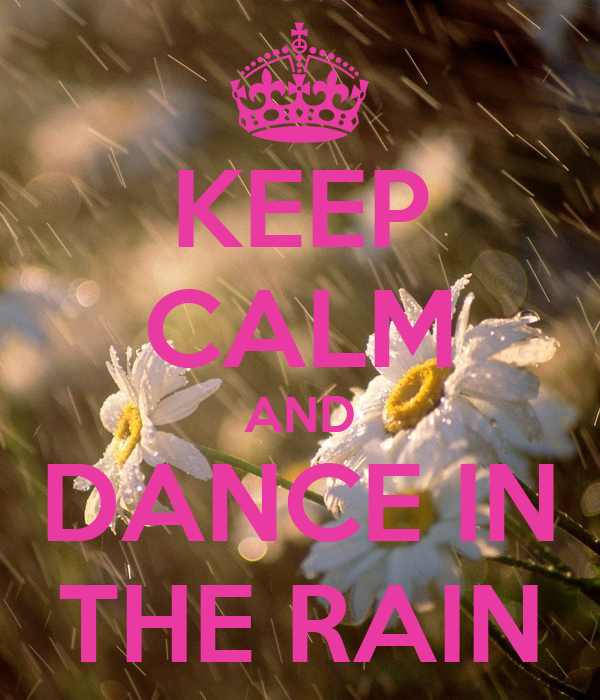 KEEP CALM AND DANCE IN THE RAIN - 583.7KB