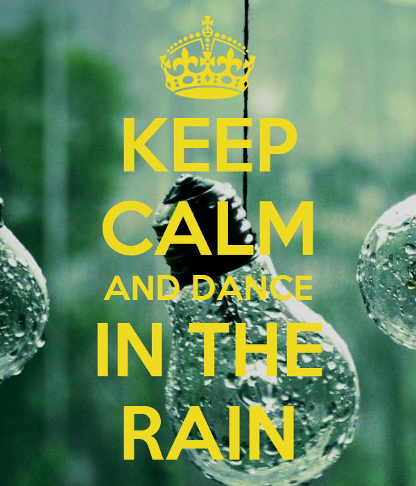 KEEP CALM AND DANCE IN THE RAIN - 577.9KB
