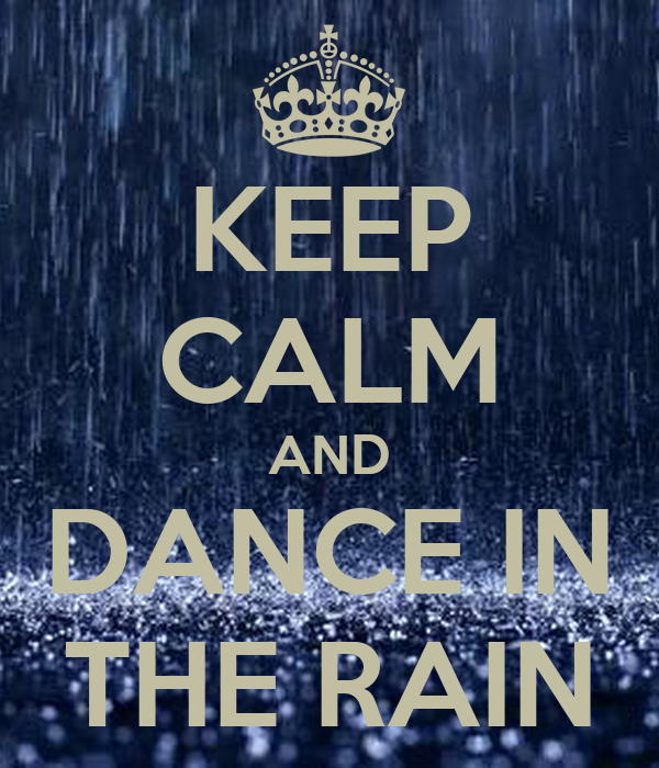 KEEP CALM AND DANCE IN THE RAIN - 444.0KB