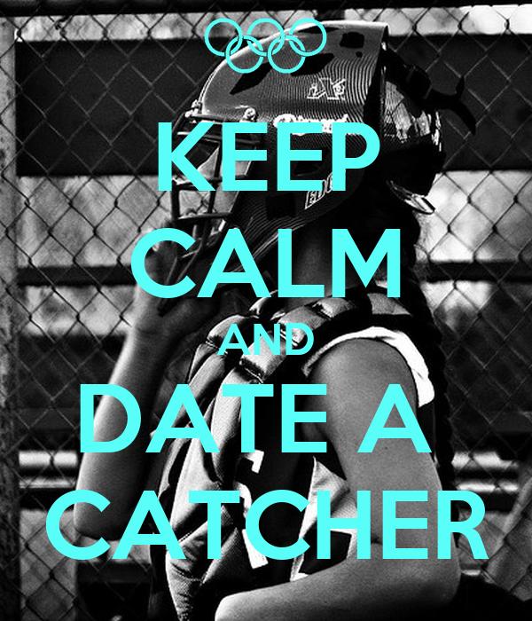 Keep Calm And Date a Softball Catcher Keep Calm And Date a Catcher