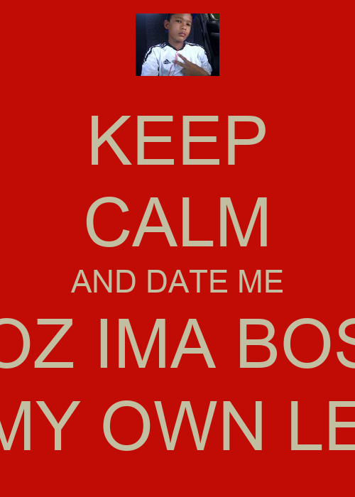 KEEP CALM AND DATE ME COZ IMA BOSS ON MY OWN LEVEL - KEEP ...
