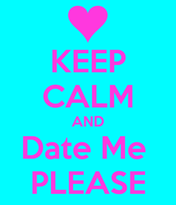 KEEP CALM AND Date Me PLEASE Poster | zach | Keep Calm-o-Matic