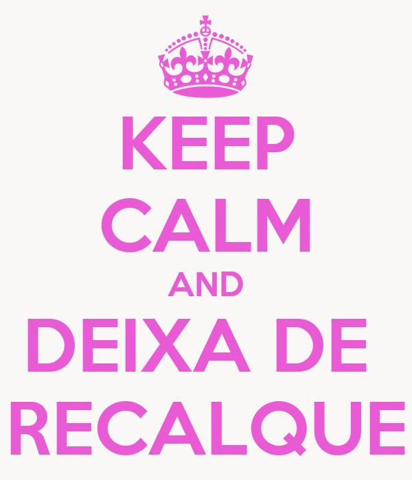 KEEP CALM AND DEIXA DE  RECALQUE