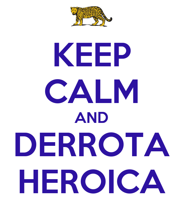 [Imagen: keep-calm-and-derrota-heroica.png]
