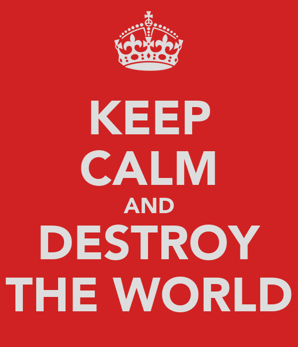 http://sd.keepcalm-o-matic.co.uk/i/keep-calm-and-destroy-the-world.png