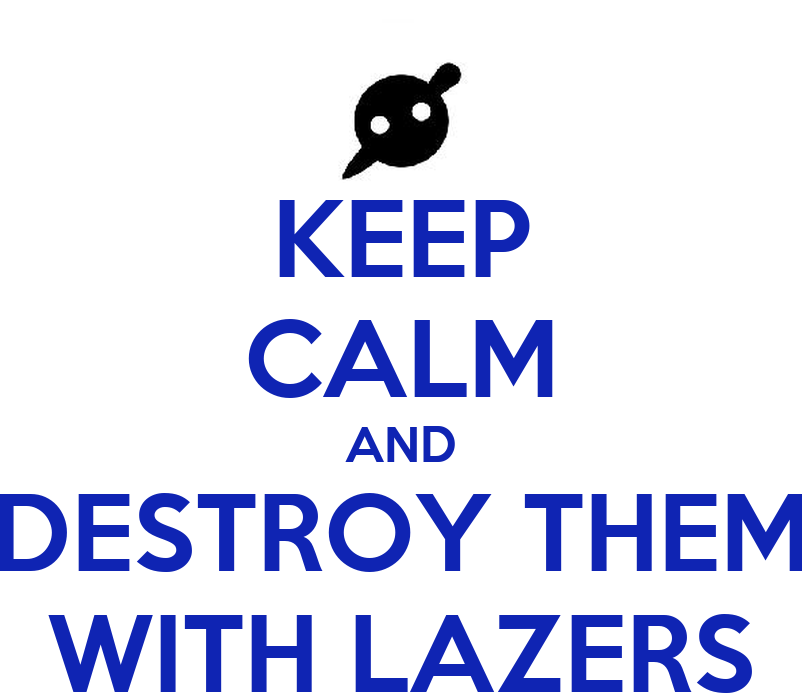KEEP CALM AND DESTROY THEM WITH LAZERS - KEEP CALM AND CARRY ON ...