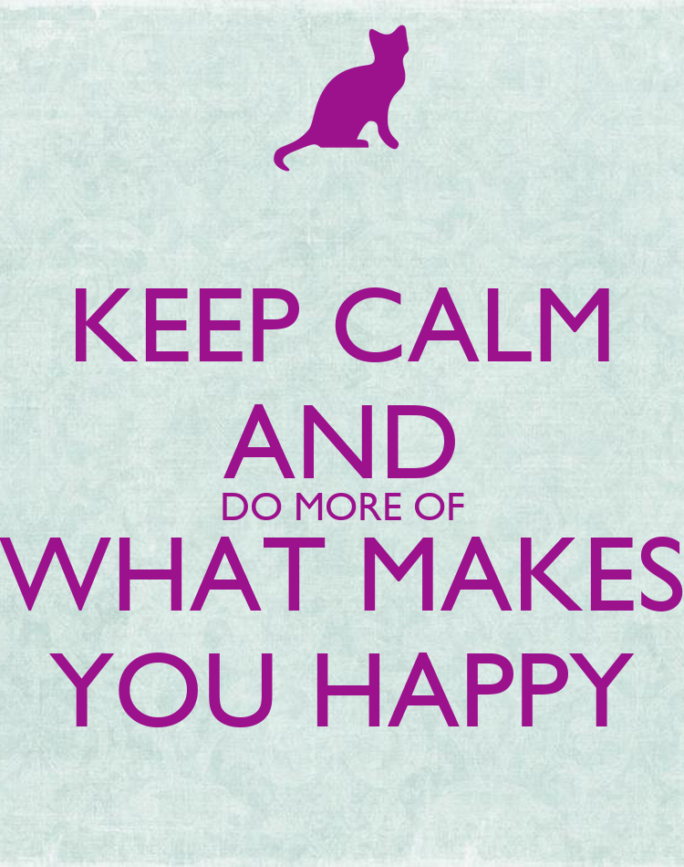 do More of What Makes You Happy Keep Calm And do More of What Makes You Happy