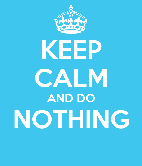 Image result for stay calm and do nothing