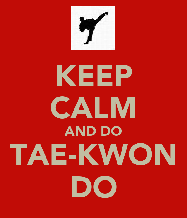 KEEP CALM AND DO TAE-KWON DO