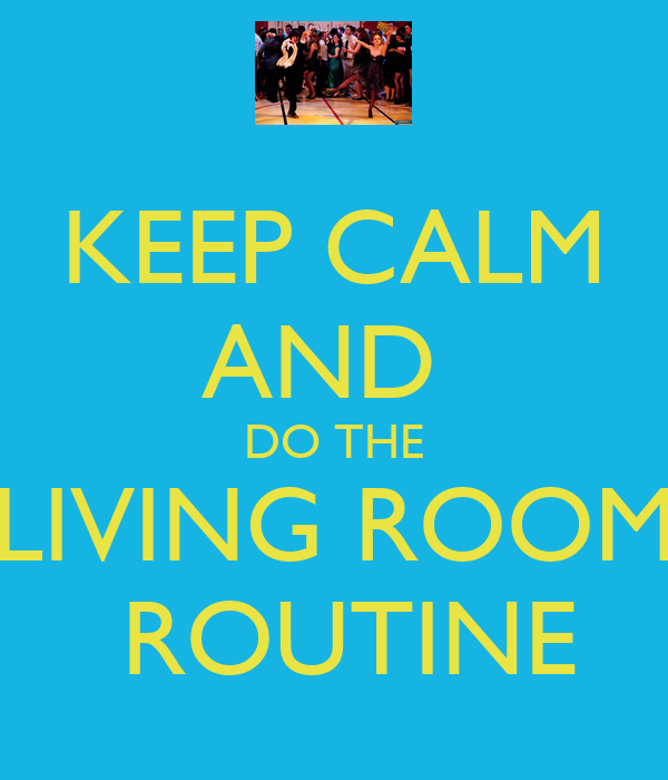 keep calm and do the living room routine keep calm and