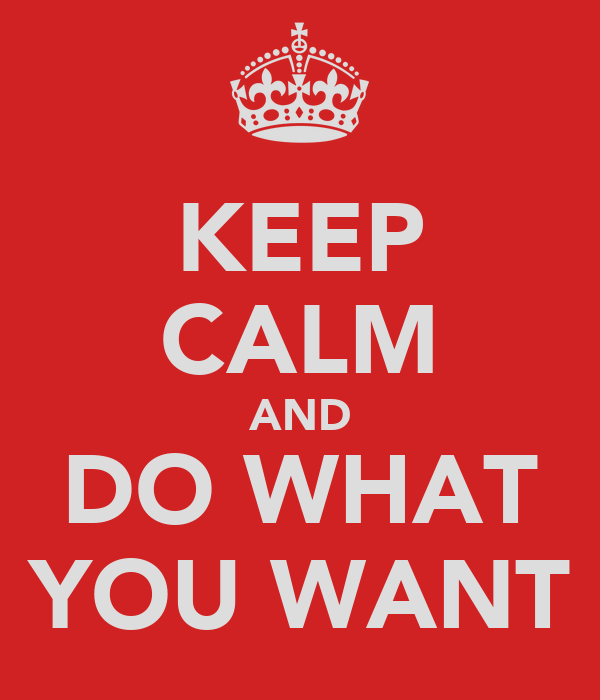 KEEP CALM AND DO WHAT YOU WANT