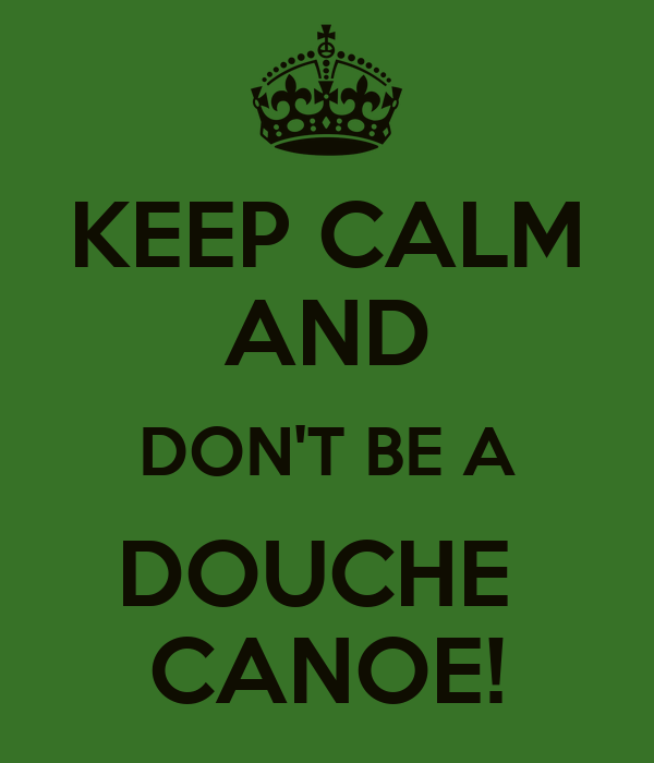 KEEP CALM AND DON'T BE A DOUCHE CANOE! Poster   Julianne L ...