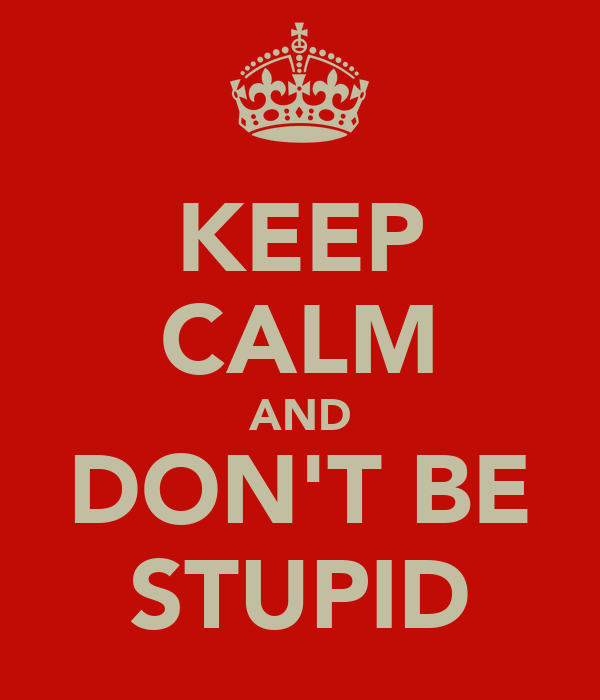 An Affection For Staging Don T Stupid: KEEP CALM AND DON'T BE STUPID Poster