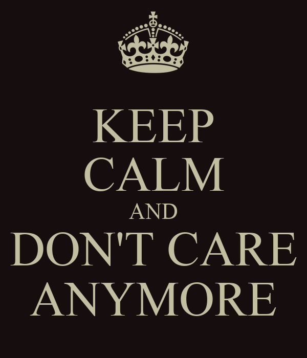 KEEP CALM AND DON'T CARE ANYMORE Poster | S | Keep Calm-o ...