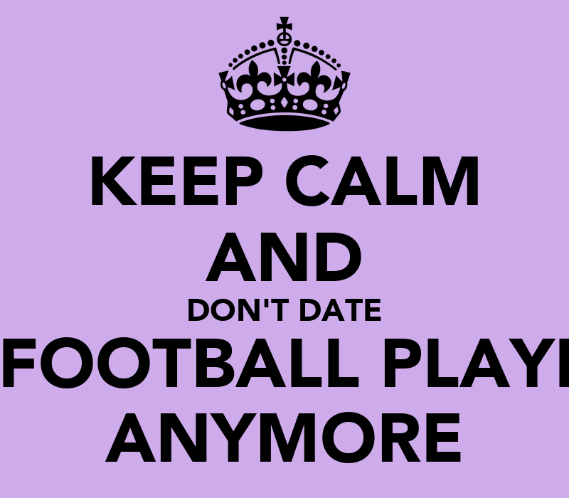 KEEP CALM AND DON'T DATE A FOOTBALL PLAYER ANYMORE - KEEP ...