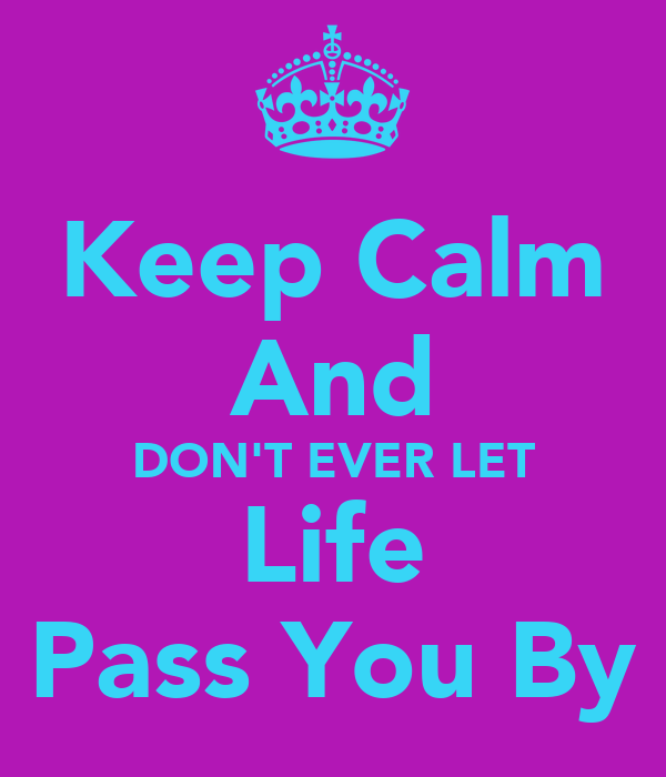 t ever let life pass you: