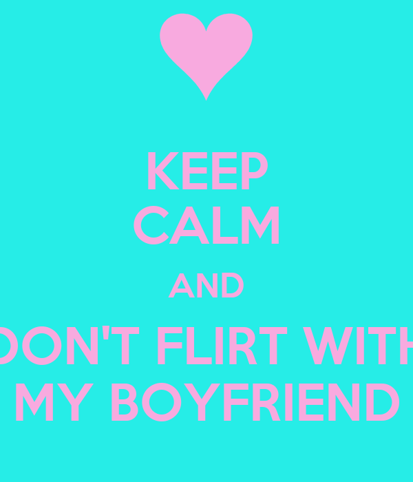 dont flirt with my boyfriend ecards I have a terrible suspicion that my boyfriend is cheating on if you don't want him my boyfriend and i have great sex all of the time and we both always.