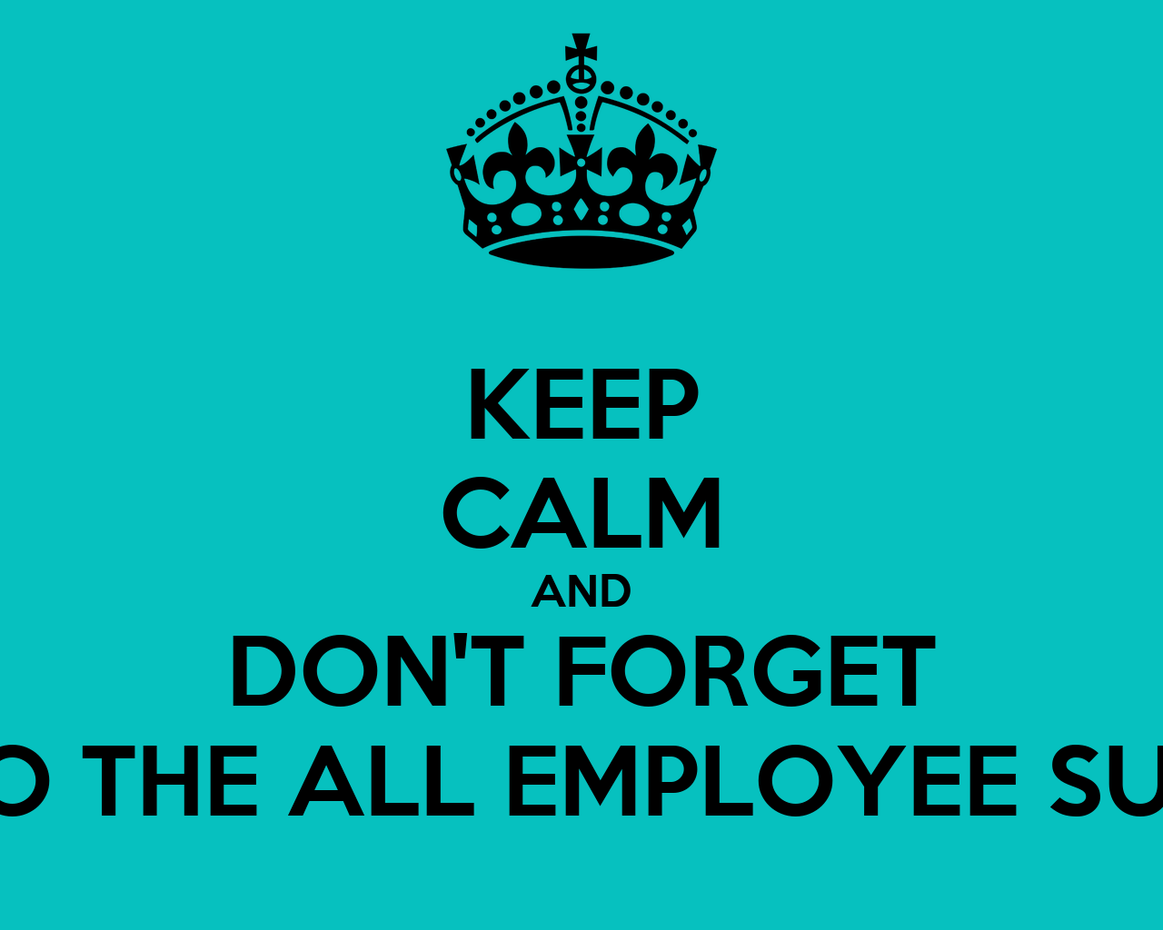KEEP CALM AND DONT FORGET TO DO THE ALL EMPLOYEE SURVEY
