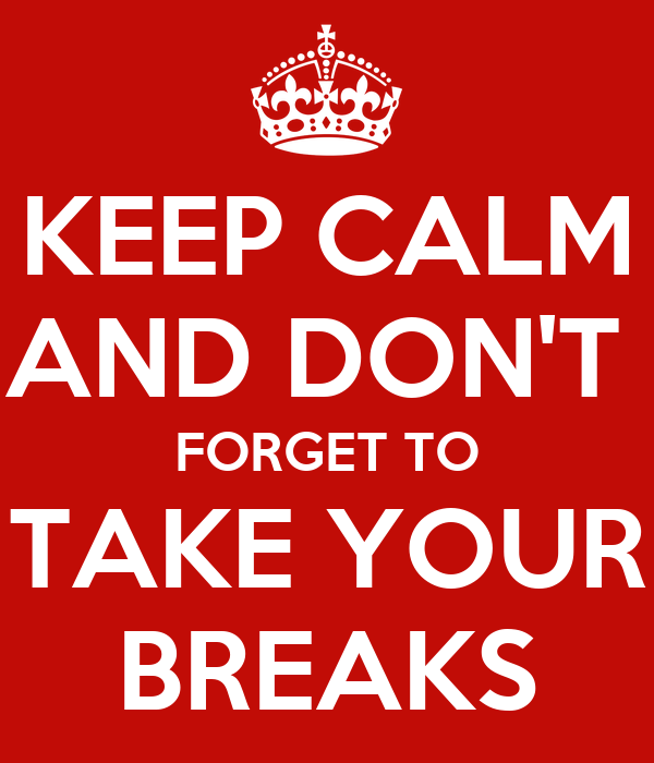 Don T Forget To Take Your Medicine Quotes: KEEP CALM AND DON'T FORGET TO TAKE YOUR BREAKS Poster