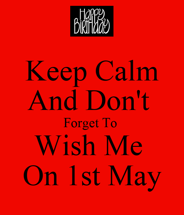 keep calm and don t forget to wish me on 1st may keep