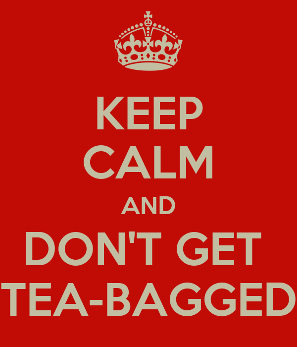 KEEP CALM AND DON'T GET TEA-BAGGED - KEEP CALM AND CARRY ...