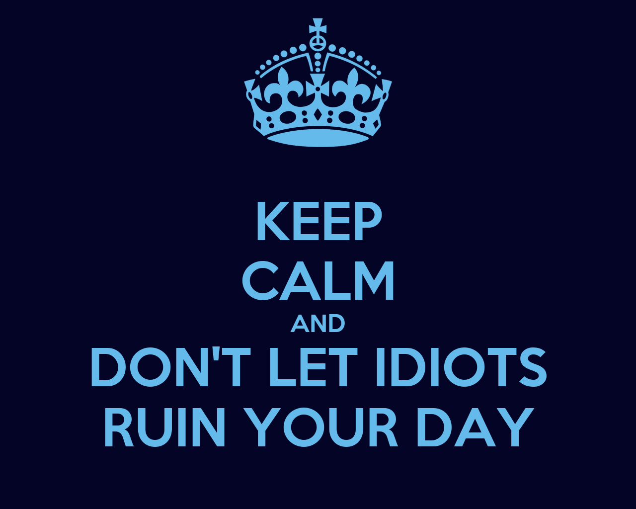 Keep calm and don 39 t let idiots ruin your day poster for Keep calm font download