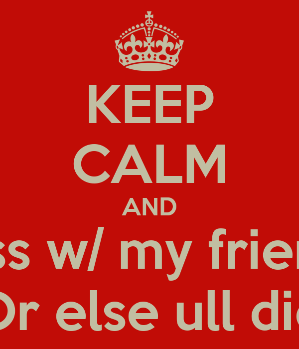 KEEP CALM AND Don\'t mess w/ my friends/family Or else ull ...