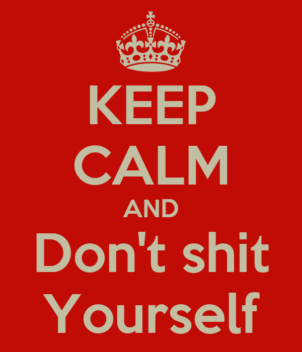 http://sd.keepcalm-o-matic.co.uk/i/keep-calm-and-don-t-shit-yourself-14.png