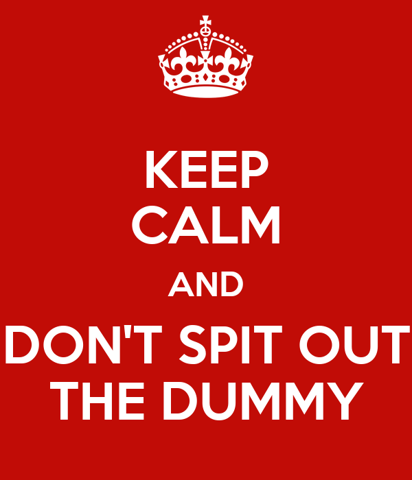 http://sd.keepcalm-o-matic.co.uk/i/keep-calm-and-don-t-spit-out-the-dummy.png