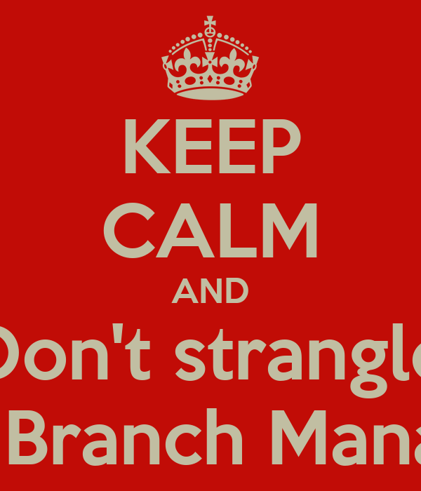 KEEP CALM AND Don't strangle The Branch Manager Poster   Marc ...
