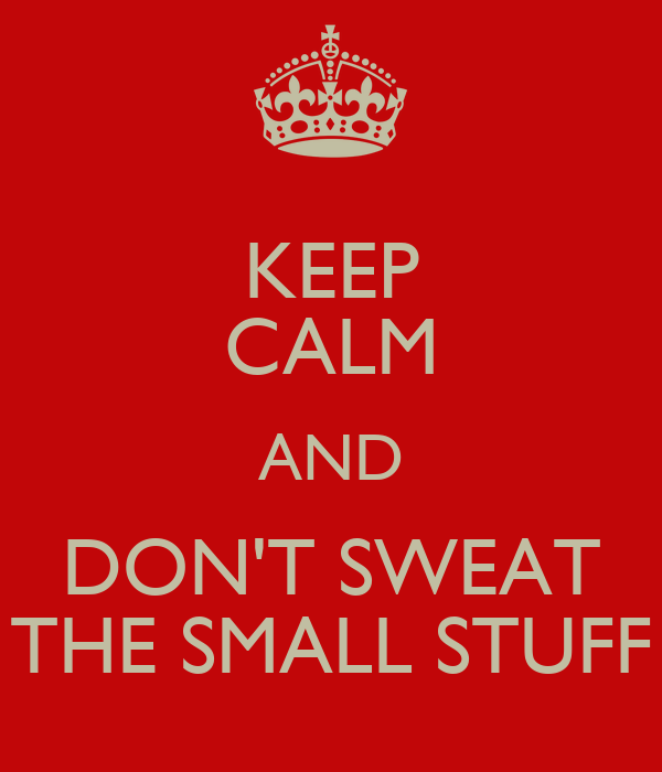 Try not to sweat the small stuff