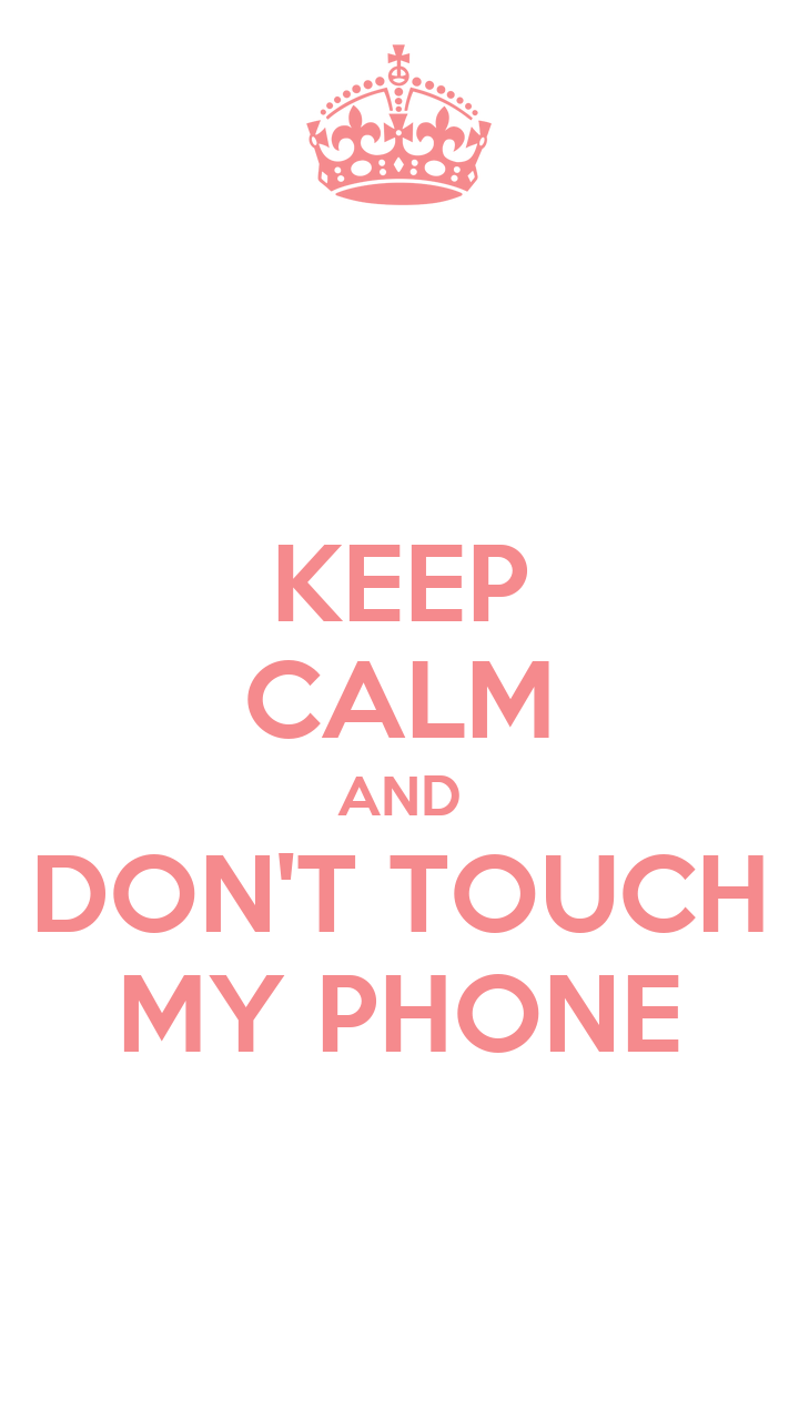 KEEP CALM AND DONu0026#39;T TOUCH MY PHONE - KEEP CALM AND CARRY ON Image ...