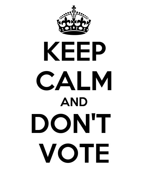 Keep calm and don't vote