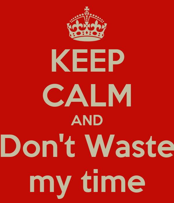Keep Calm and Don't Waste My Time