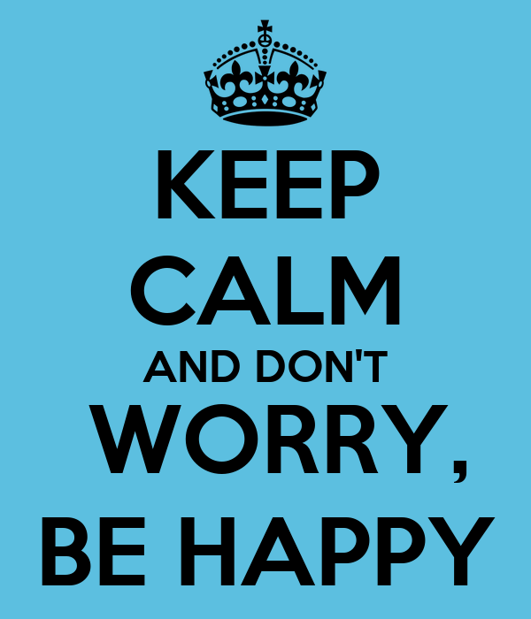 http://sd.keepcalm-o-matic.co.uk/i/keep-calm-and-don-t-worry-be-happy-30.png
