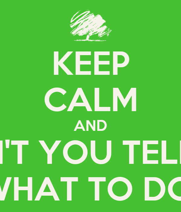keep calm and don t you tell me what to do poster boobookitty