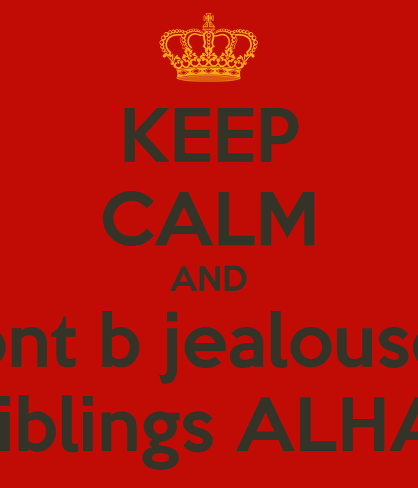keep calm and dont b jealoused bcz v r best siblings alhamdulillah