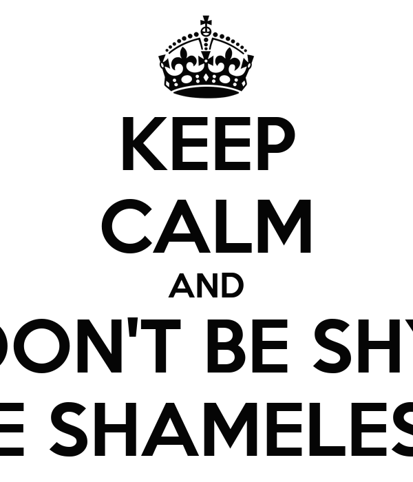 KEEP CALM AND DON'T BE SHY BE ...