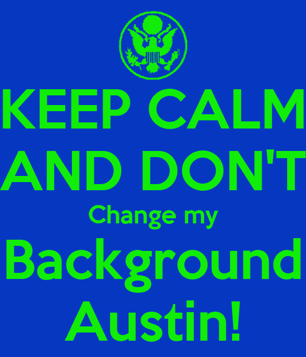 KEEP CALM AND DON'T Change my Background Austin! - KEEP CALM AND CARRY ...
