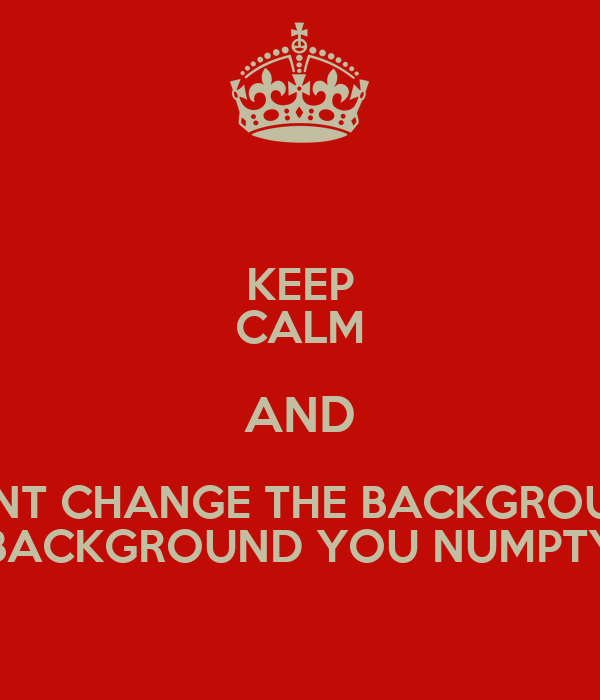 keep calm and dont change the background background you