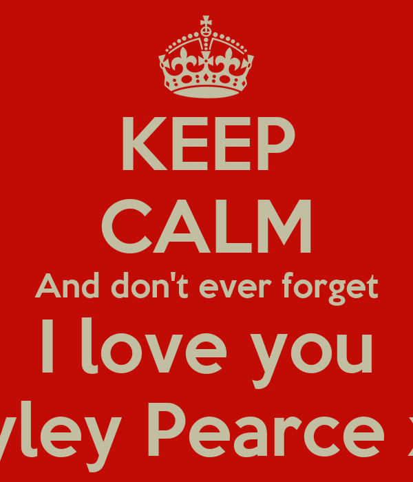 KEEP CALM And don't ever forget I love you Hayley Pearce xxx